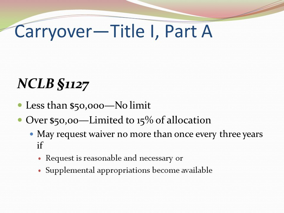 CarryoverTitle I, Part A NCLB §1127 Less than $50,000No limit Over $50,00Limited to 15% of allocation May request waiver no more than once every three years if Request is reasonable and necessary or Supplemental appropriations become available