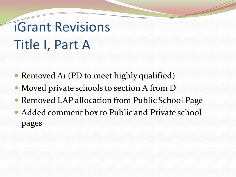 iGrant Revisions Title I, Part A Removed A1 (PD to meet highly qualified) Moved private schools to section A from D Removed LAP allocation from Public School Page Added comment box to Public and Private school pages