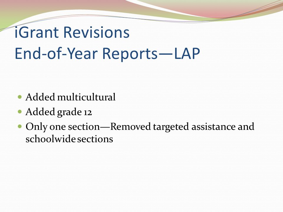 iGrant Revisions End-of-Year ReportsLAP Added multicultural Added grade 12 Only one sectionRemoved targeted assistance and schoolwide sections
