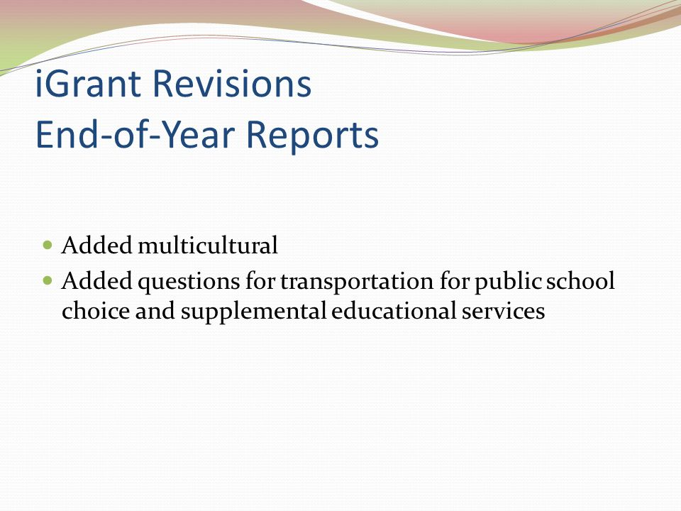iGrant Revisions End-of-Year Reports Added multicultural Added questions for transportation for public school choice and supplemental educational services