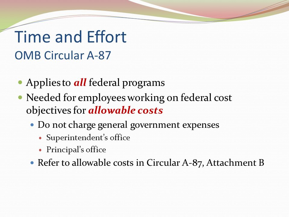 Time and Effort OMB Circular A-87 Applies to all federal programs Needed for employees working on federal cost objectives for allowable costs Do not charge general government expenses Superintendents office Principals office Refer to allowable costs in Circular A-87, Attachment B
