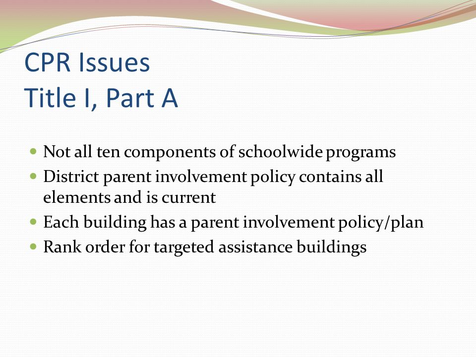 CPR Issues Title I, Part A Not all ten components of schoolwide programs District parent involvement policy contains all elements and is current Each building has a parent involvement policy/plan Rank order for targeted assistance buildings