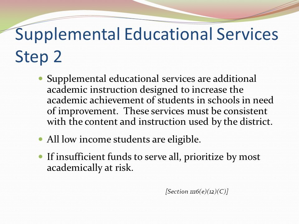 Supplemental Educational Services Step 2 Supplemental educational services are additional academic instruction designed to increase the academic achievement of students in schools in need of improvement.