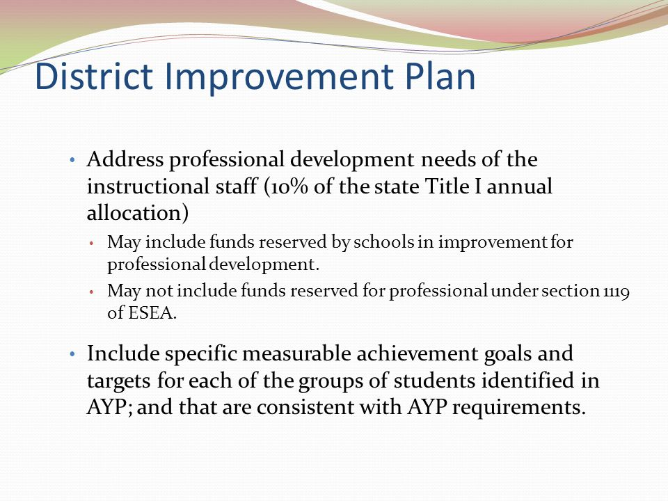 District Improvement Plan Address professional development needs of the instructional staff (10% of the state Title I annual allocation) May include funds reserved by schools in improvement for professional development.