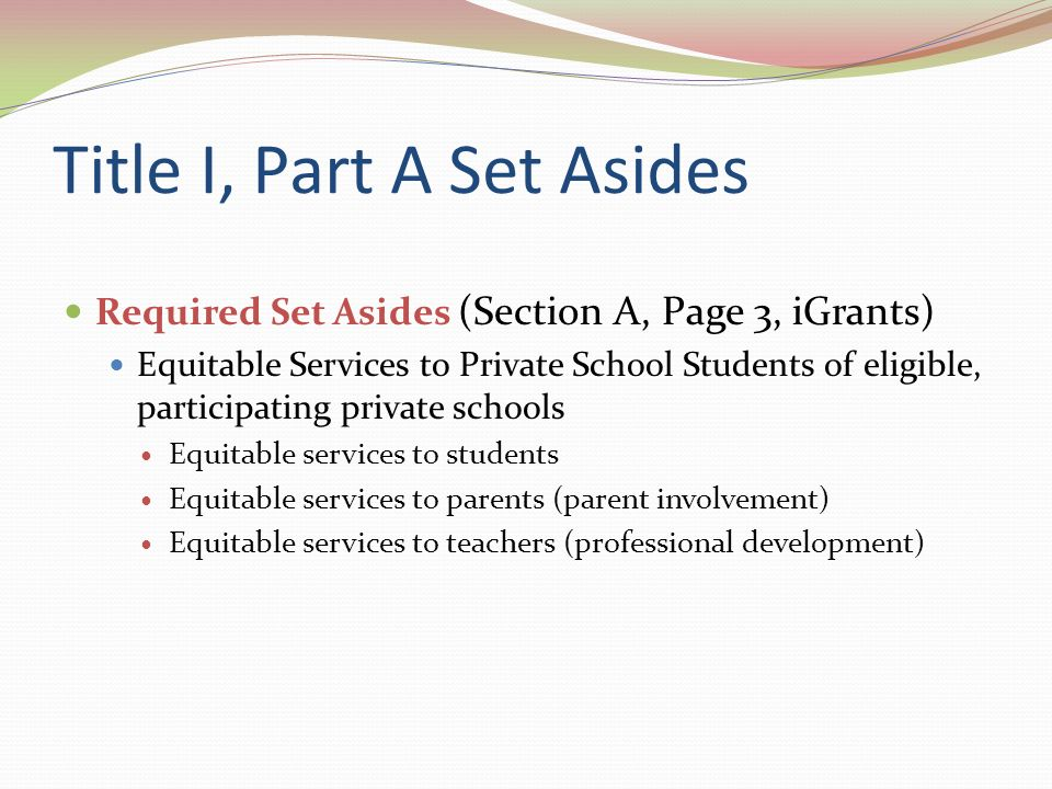 Title I, Part A Set Asides Required Set Asides with Schools in School Improvement Transportation for Public School Choice (Step 1 and above) and Supplemental Educational Services (Step 2 and above) [1116(b)(10)(A)] 20% of district allocation, unless all requests may be met with lesser amount Minimum 5% for transportation for public school choice, if needed Minimum 5% for supplemental educational services, if needed Remaining 10% for either or both