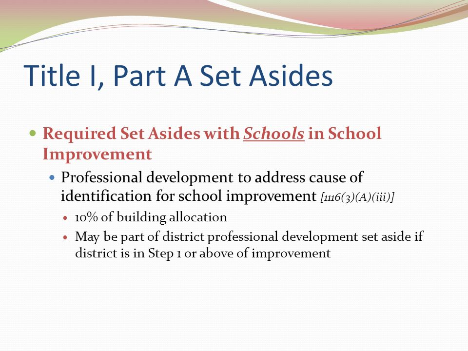 Title I, Part A Set Asides Required Set Asides with Districts in District Improvement – 10% of district allocation [1116(c)(7)(A)(iii)] Optional Set Asides – Reasonable and necessary administrative costs, includes indirect costs – Not more than 5% to provide incentives and rewards to teachers who work in Title I, Part A schools that are in improvement, corrective action or restructuring for the purpose of attracting and retaining qualified and effective teachers [1113(c)(4)]