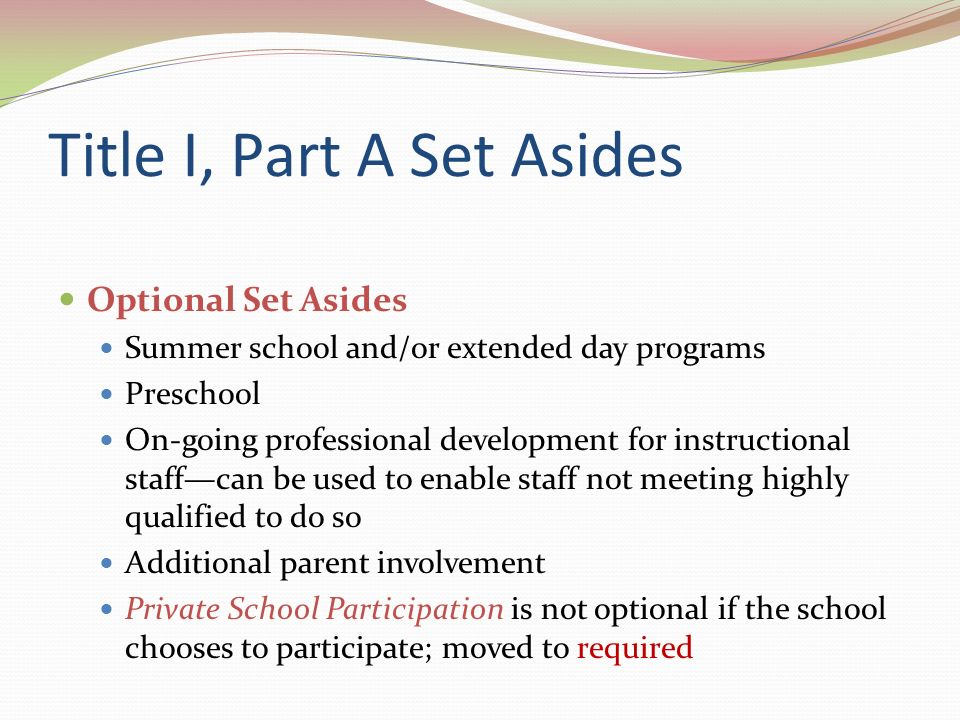 Title I, Part A Set Asides Optional Set Asides Summer school and/or extended day programs Preschool On-going professional development for instructional staffcan be used to enable staff not meeting highly qualified to do so Additional parent involvement Private School Participation is not optional if the school chooses to participate; moved to required