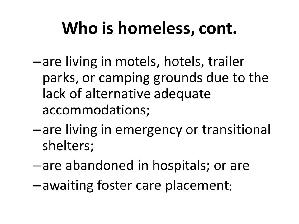 Who is homeless, cont. – are living in motels, hotels, trailer parks, or camping grounds due to the lack of alternative adequate accommodations; – are
