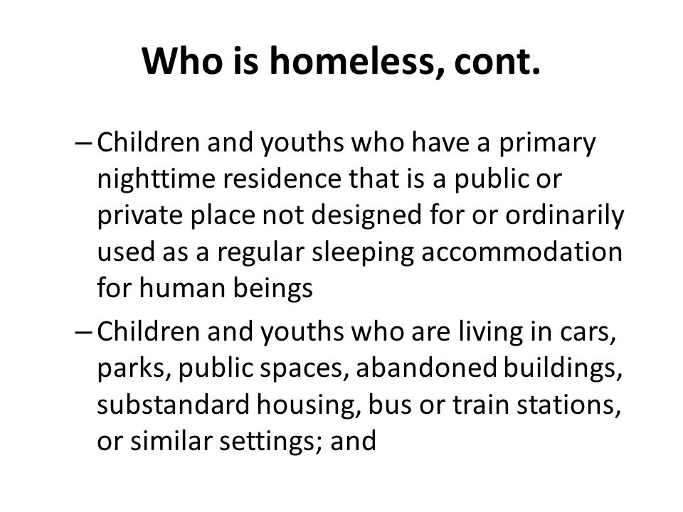 Who is homeless, cont. – Children and youths who have a primary nighttime residence that is a public or private place not designed for or ordinarily u