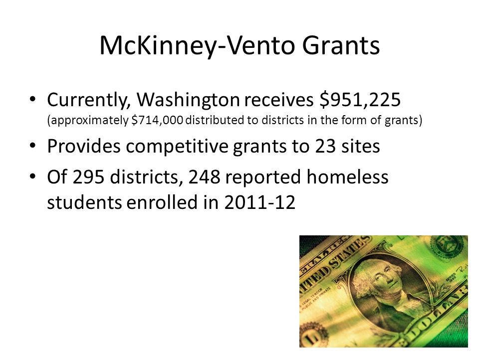 McKinney-Vento Grants Currently, Washington receives $951,225 (approximately $714,000 distributed to districts in the form of grants) Provides competi