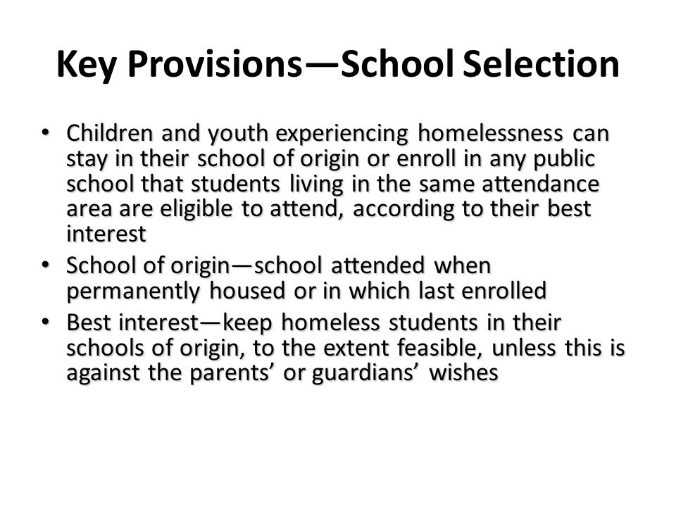 Key ProvisionsSchool Selection Children and youth experiencing homelessness can stay in their school of origin or enroll in any public school that stu