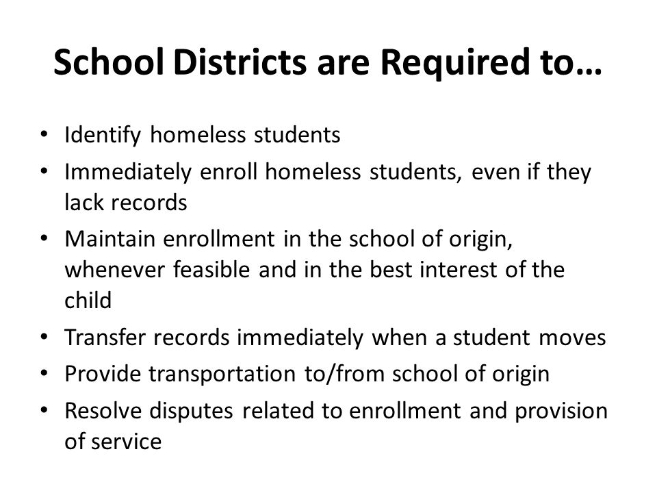School Districts are Required to… Identify homeless students Immediately enroll homeless students, even if they lack records Maintain enrollment in th