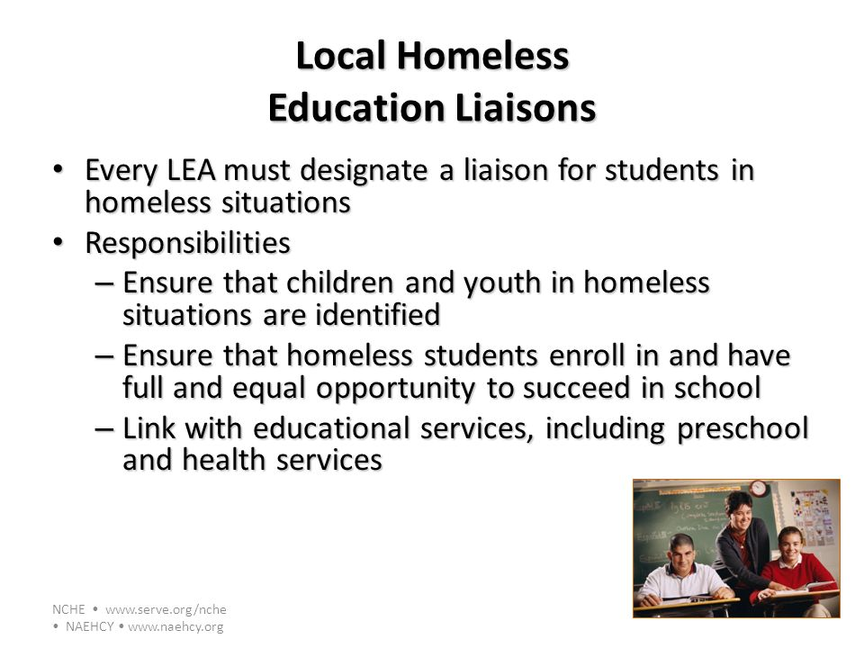 NCHE www.serve.org/nche NAEHCY www.naehcy.org Local Homeless Education Liaisons Every LEA must designate a liaison for students in homeless situations