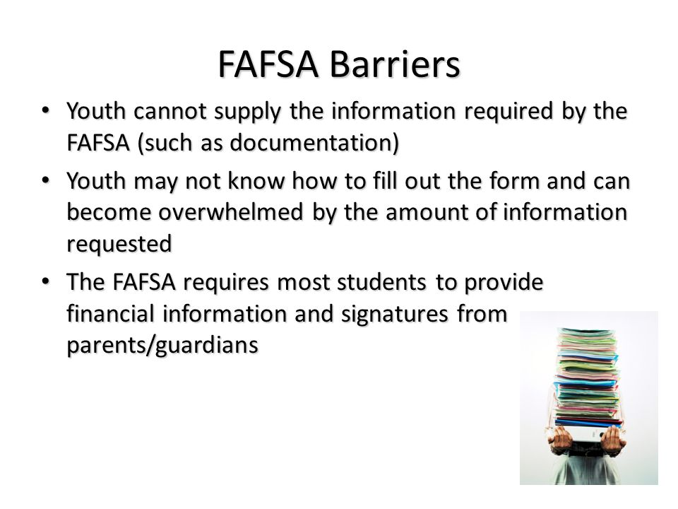 FAFSA Barriers Youth cannot supply the information required by the FAFSA (such as documentation) Youth cannot supply the information required by the F