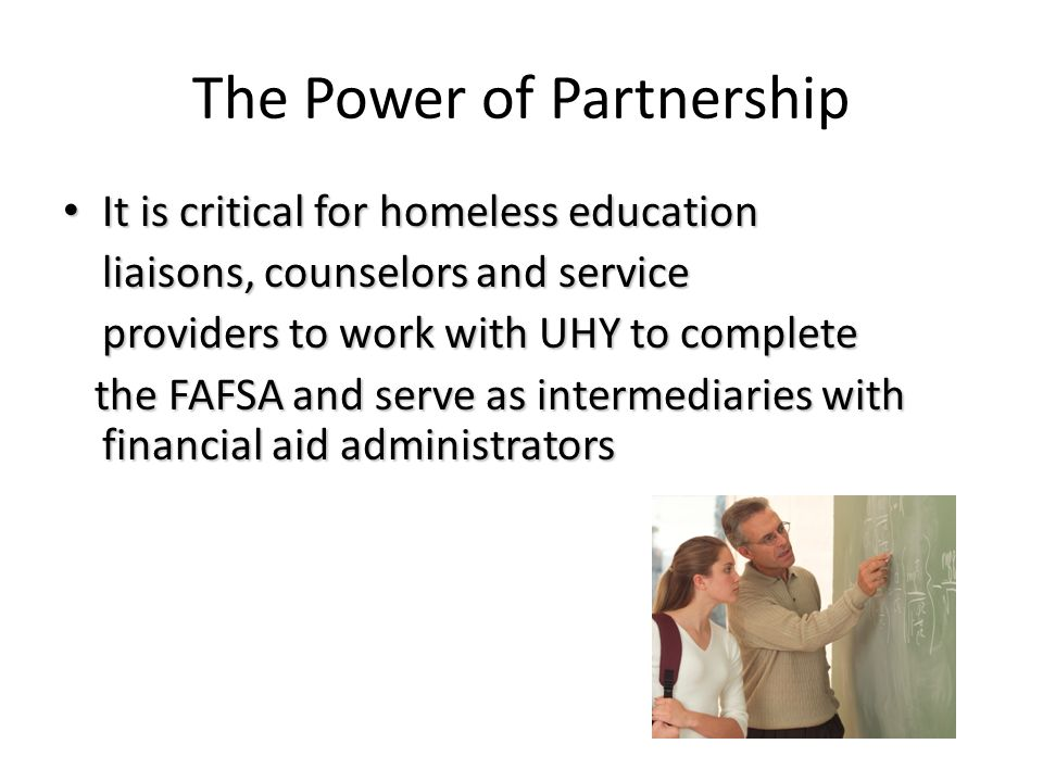 The Power of Partnership It is critical for homeless education It is critical for homeless education liaisons, counselors and service providers to wor