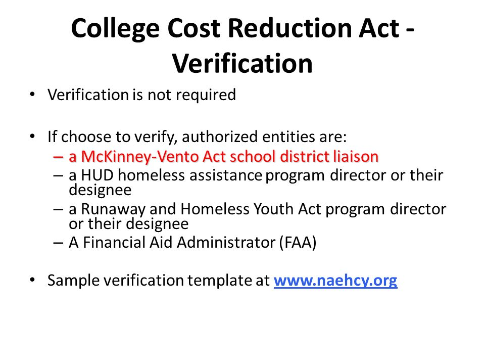 College Cost Reduction Act - Verification Verification is not required If choose to verify, authorized entities are: – a McKinney-Vento Act school dis