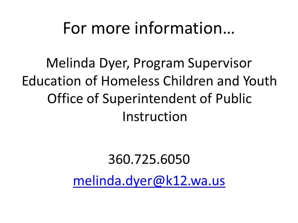 For more information… Melinda Dyer, Program Supervisor Education of Homeless Children and Youth Office of Superintendent of Public Instruction 360.725