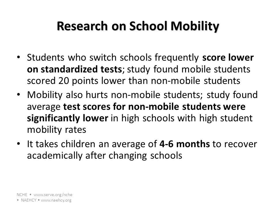 NCHE www.serve.org/nche NAEHCY www.naehcy.org Research on School Mobility Students who switch schools frequently score lower on standardized tests; st