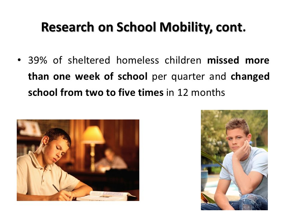 Research on School Mobility, cont Research on School Mobility, cont. 39% of sheltered homeless children missed more than one week of school per quarte