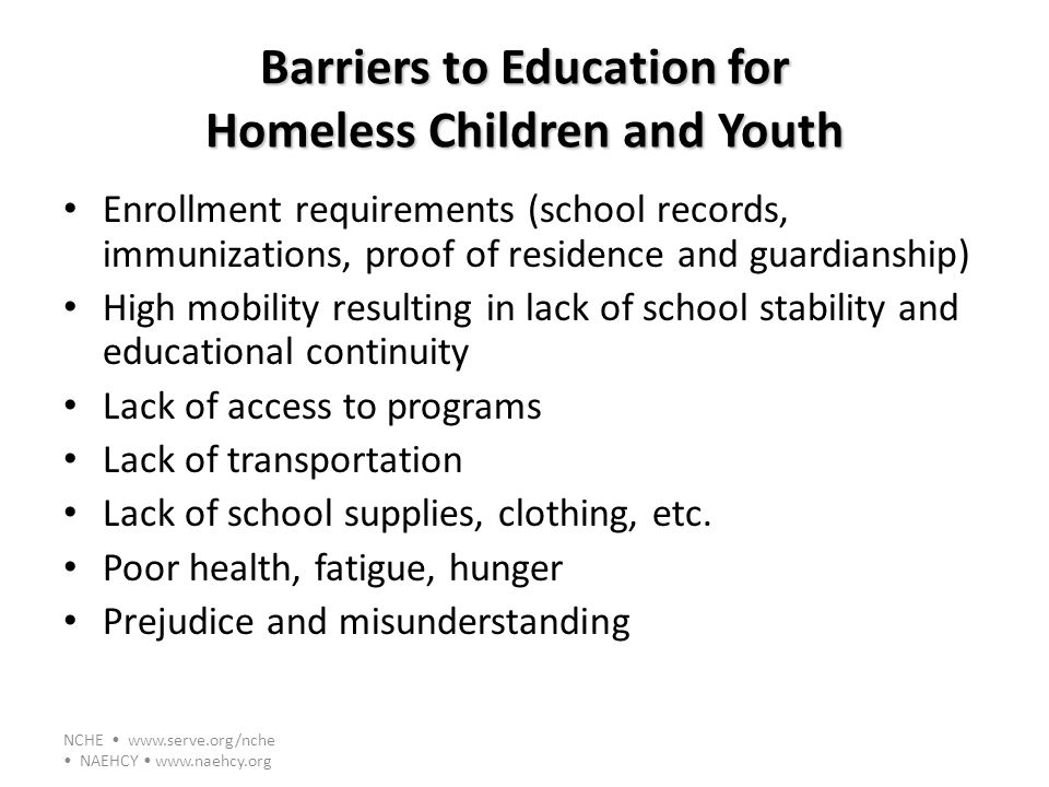 NCHE www.serve.org/nche NAEHCY www.naehcy.org Barriers to Education for Homeless Children and Youth Enrollment requirements (school records, immunizat