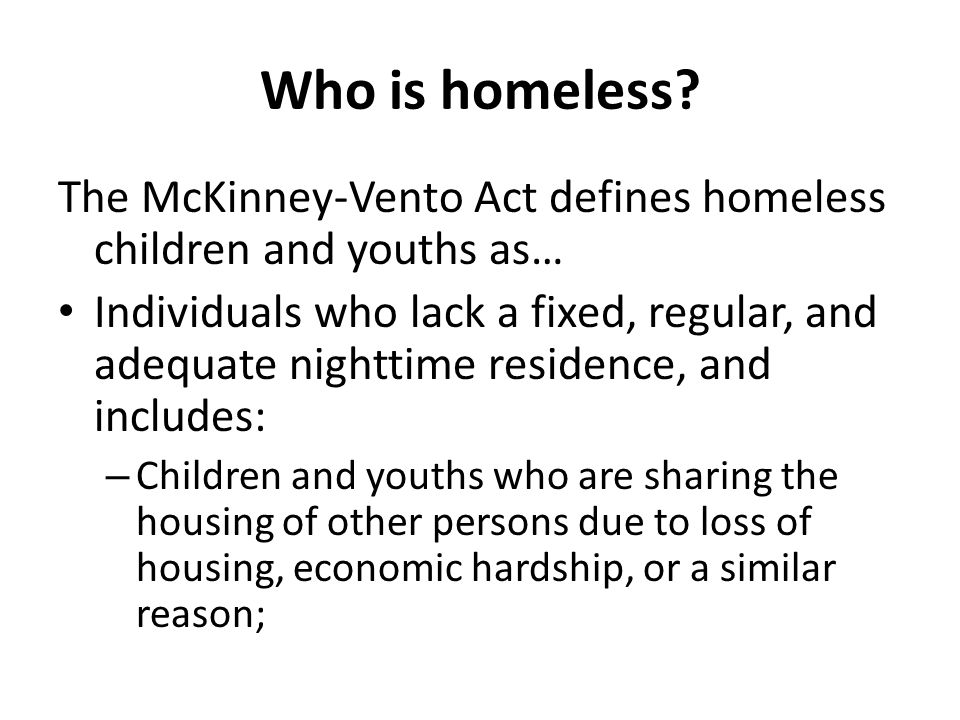 Who is homeless? The McKinney-Vento Act defines homeless children and youths as… Individuals who lack a fixed, regular, and adequate nighttime residen