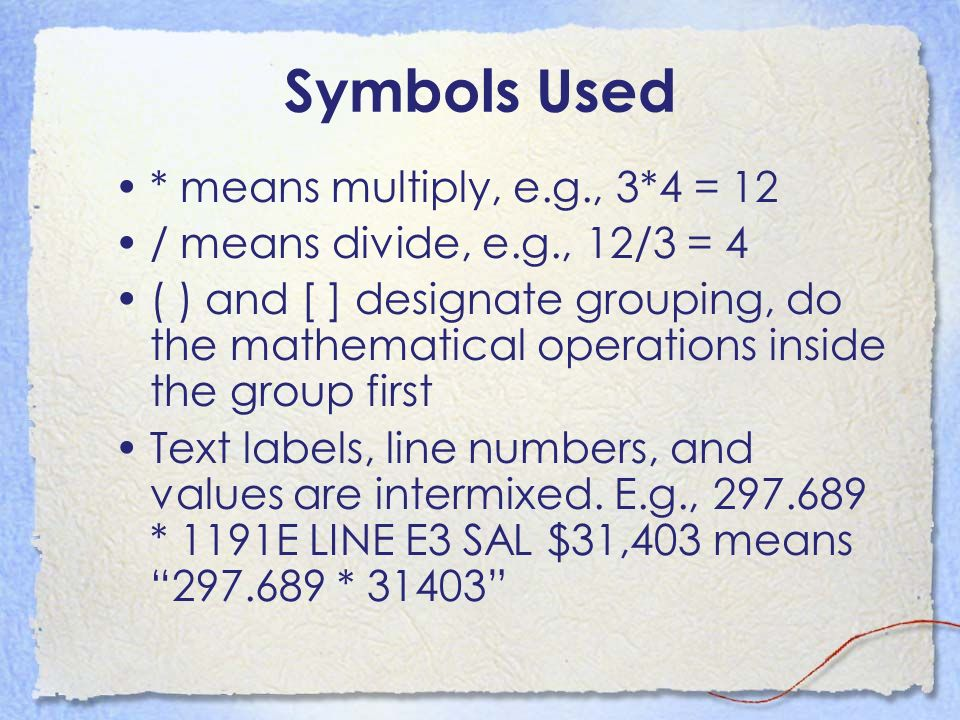Symbols Used * means multiply, e.g., 3*4 = 12 / means divide, e.g., 12/3 = 4 ( ) and [ ] designate grouping, do the mathematical operations inside the