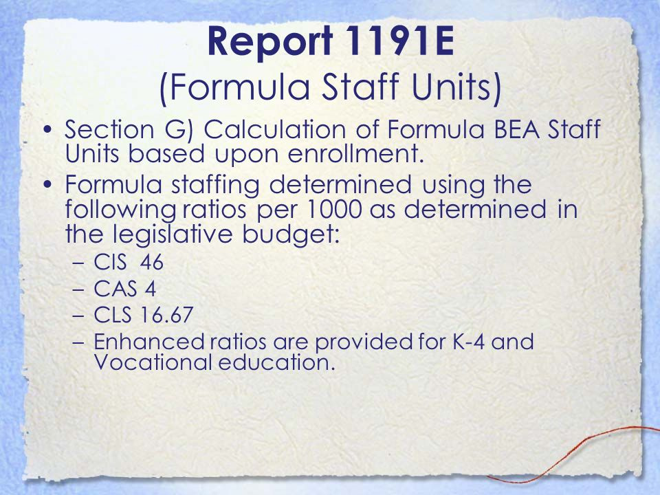 Report 1191E (Formula Staff Units) Section G) Calculation of Formula BEA Staff Units based upon enrollment. Formula staffing determined using the foll