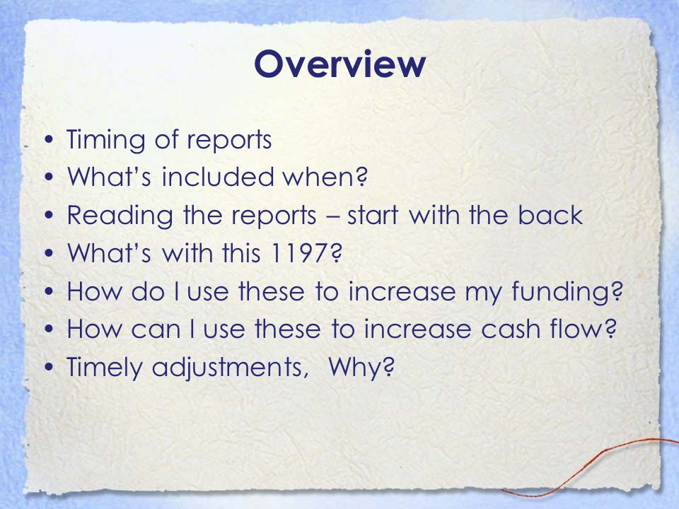 Overview Timing of reports Whats included when? Reading the reports – start with the back Whats with this 1197? How do I use these to increase my fund