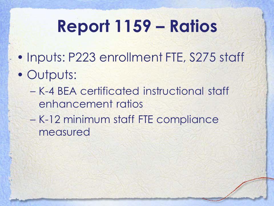 Report 1159 – Ratios Inputs: P223 enrollment FTE, S275 staff Outputs: –K-4 BEA certificated instructional staff enhancement ratios –K-12 minimum staff
