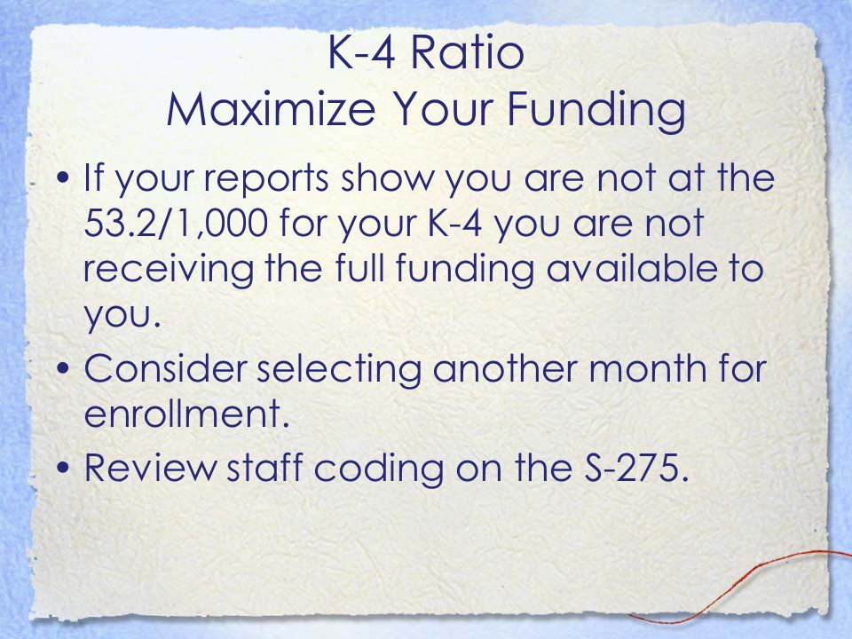 K-4 Ratio Maximize Your Funding If your reports show you are not at the 53.2/1,000 for your K-4 you are not receiving the full funding available to yo