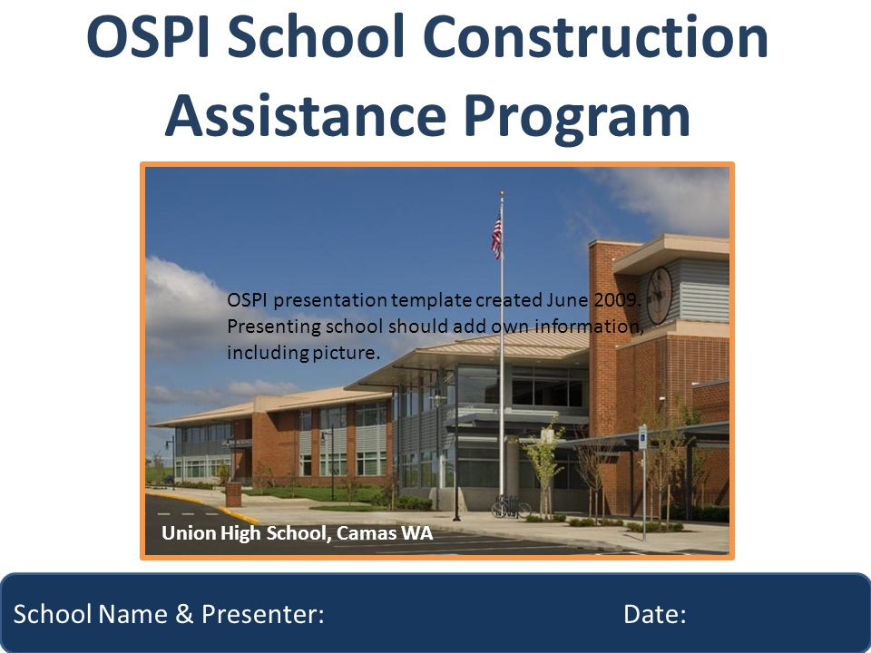 OSPI School Construction Assistance Program School Name & Presenter: Date: Union High School, Camas WA OSPI presentation template created June 2009.