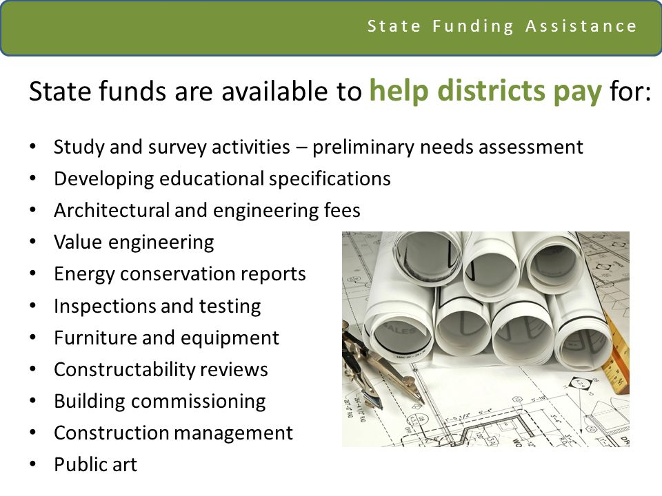 State Funding Assistance State funds are available to help districts pay for: Study and survey activities – preliminary needs assessment Developing educational specifications Architectural and engineering fees Value engineering Energy conservation reports Inspections and testing Furniture and equipment Constructability reviews Building commissioning Construction management Public art