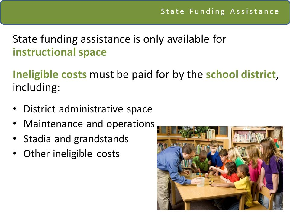 State Funding Assistance State funding assistance is only available for instructional space Ineligible costs must be paid for by the school district, including: District administrative space Maintenance and operations Stadia and grandstands Other ineligible costs