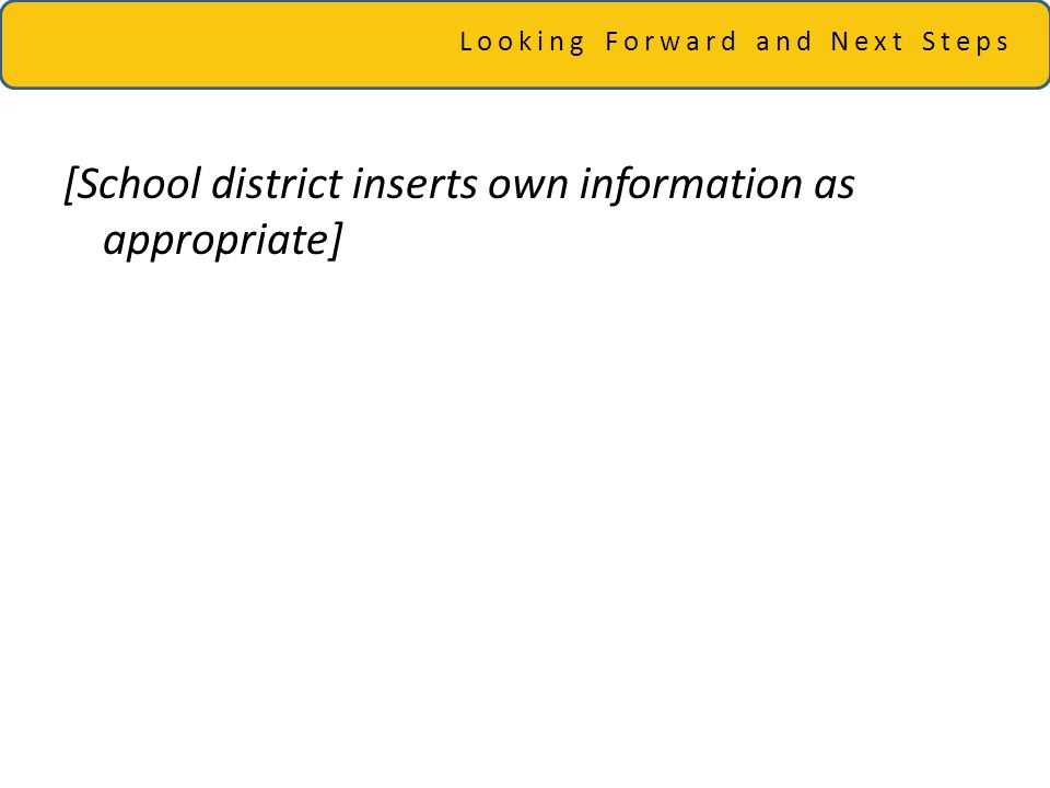 Looking Forward and Next Steps [School district inserts own information as appropriate]