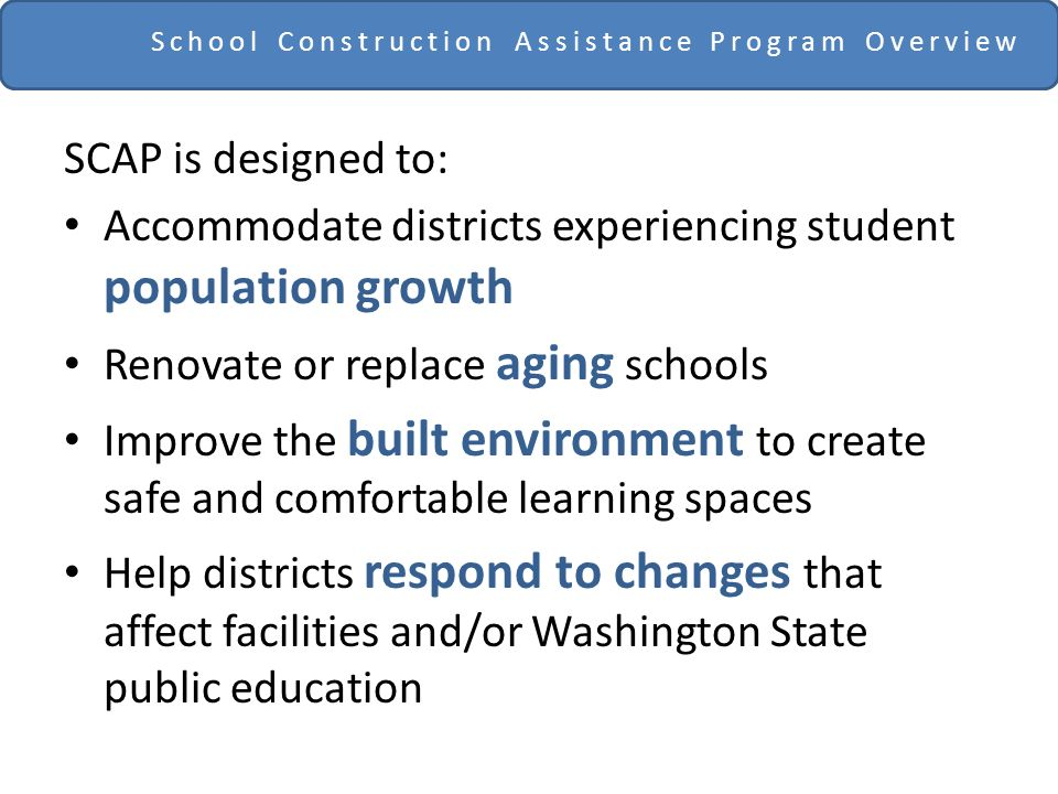 School Construction Assistance Program Overview SCAP is designed to: Accommodate districts experiencing student population growth Renovate or replace aging schools Improve the built environment to create safe and comfortable learning spaces Help districts respond to changes that affect facilities and/or Washington State public education