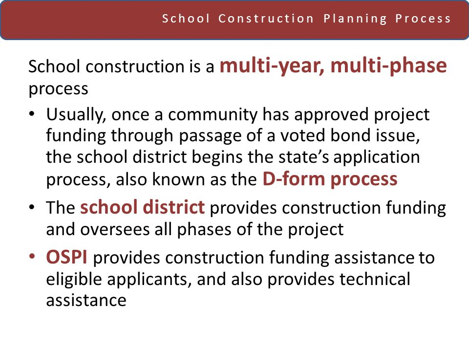 School Construction Planning Process School construction is a multi-year, multi-phase process Usually, once a community has approved project funding through passage of a voted bond issue, the school district begins the states application process, also known as the D-form process The school district provides construction funding and oversees all phases of the project OSPI provides construction funding assistance to eligible applicants, and also provides technical assistance