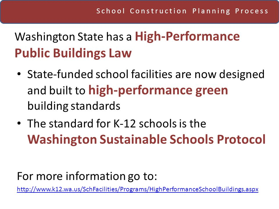School Construction Planning Process Washington State has a High-Performance Public Buildings Law State-funded school facilities are now designed and built to high-performance green building standards The standard for K-12 schools is the Washington Sustainable Schools Protocol For more information go to: http://www.k12.wa.us/SchFacilities/Programs/HighPerformanceSchoolBuildings.aspx