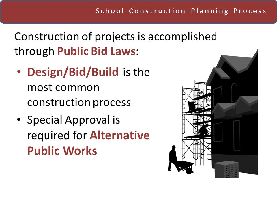 School Construction Planning Process Construction of projects is accomplished through Public Bid Laws: Design/Bid/Build is the most common constructio