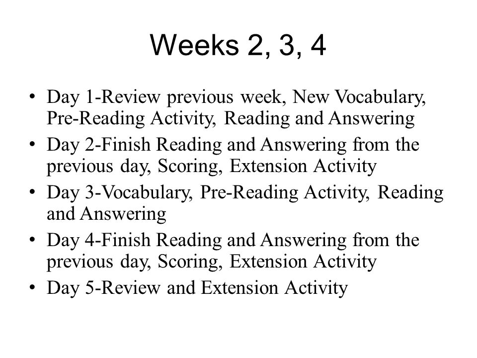 Weeks 2, 3, 4 Day 1-Review previous week, New Vocabulary, Pre-Reading Activity, Reading and Answering Day 2-Finish Reading and Answering from the prev