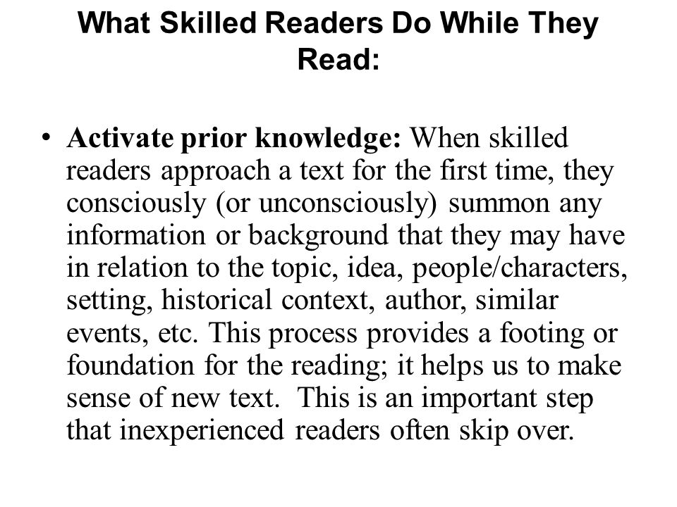 What Skilled Readers Do While They Read: Activate prior knowledge: When skilled readers approach a text for the first time, they consciously (or uncon