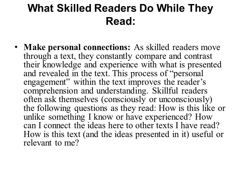 Make personal connections: As skilled readers move through a text, they constantly compare and contrast their knowledge and experience with what is pr