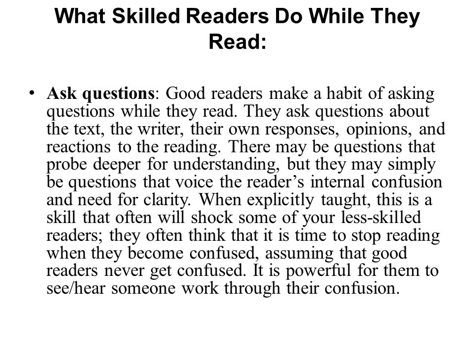Ask questions: Good readers make a habit of asking questions while they read. They ask questions about the text, the writer, their own responses, opin