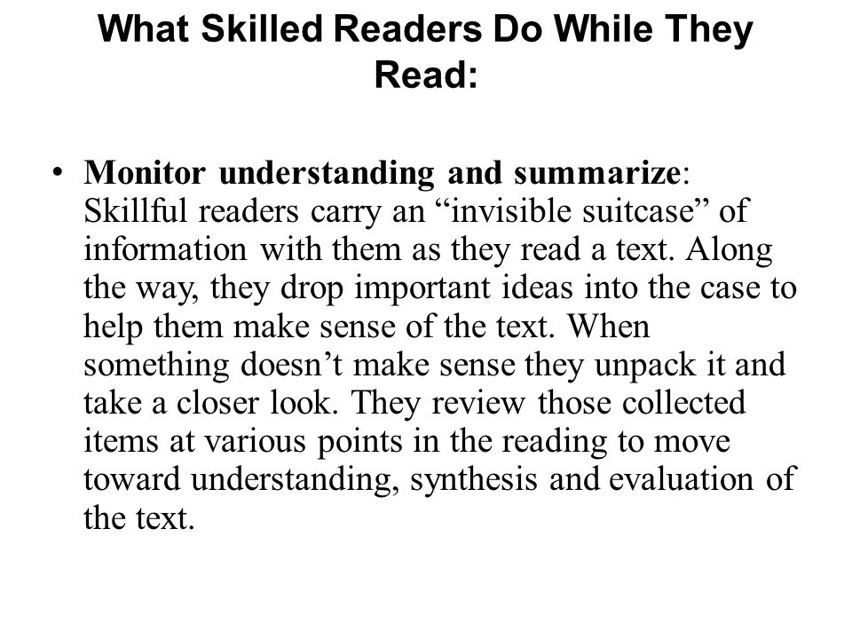 Monitor understanding and summarize: Skillful readers carry an invisible suitcase of information with them as they read a text. Along the way, they dr