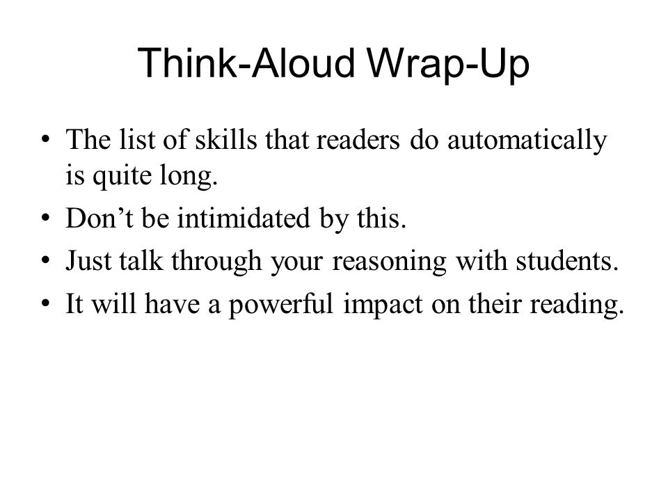 Think-Aloud Wrap-Up The list of skills that readers do automatically is quite long. Dont be intimidated by this. Just talk through your reasoning with