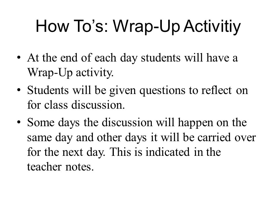 How Tos: Wrap-Up Activitiy At the end of each day students will have a Wrap-Up activity. Students will be given questions to reflect on for class disc