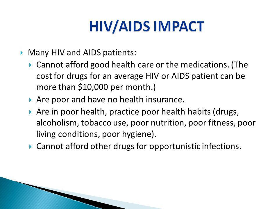 Many HIV and AIDS patients: Cannot afford good health care or the medications. (The cost for drugs for an average HIV or AIDS patient can be more than