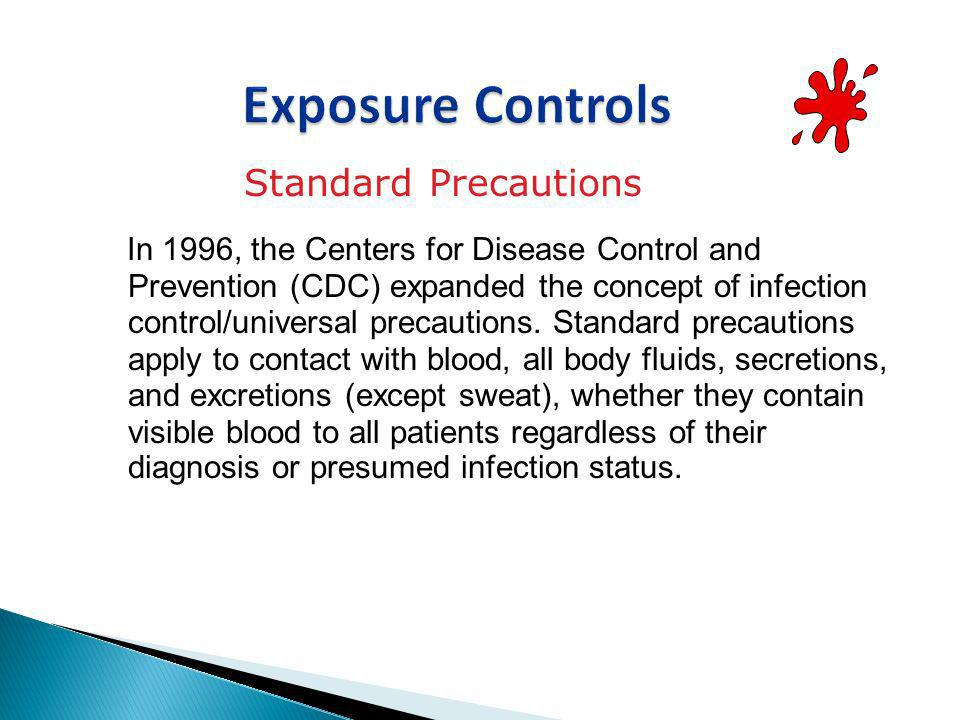 Standard Precautions In 1996, the Centers for Disease Control and Prevention (CDC) expanded the concept of infection control/universal precautions. St