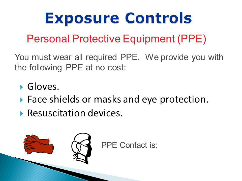 Gloves. Face shields or masks and eye protection. Resuscitation devices. Exposure Controls Personal Protective Equipment (PPE) You must wear all requi