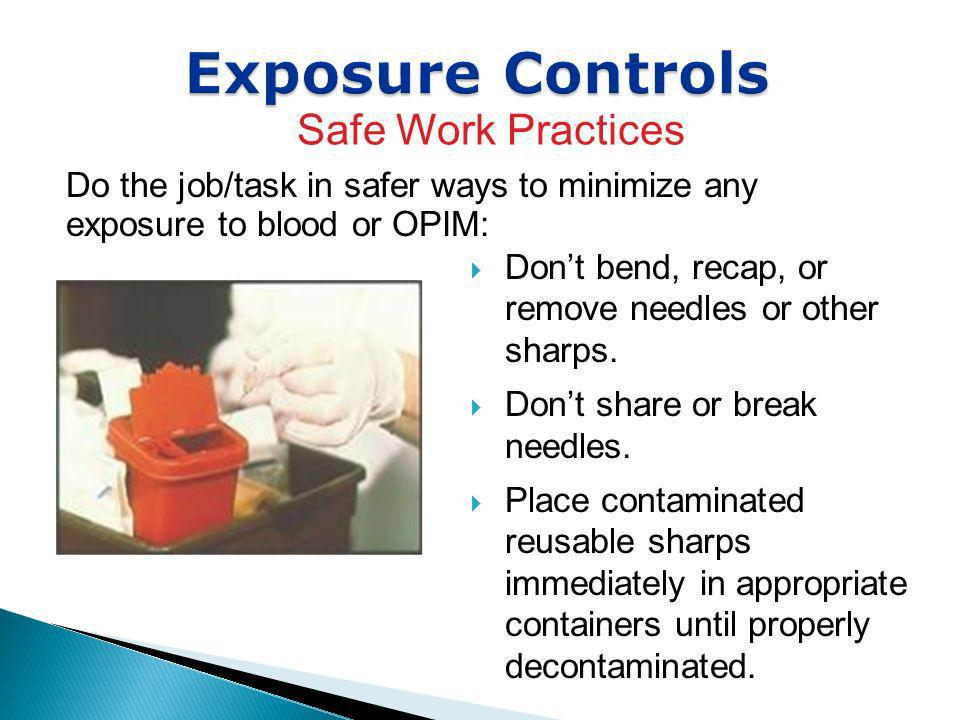 Exposure Controls Do the job/task in safer ways to minimize any exposure to blood or OPIM: Safe Work Practices Dont bend, recap, or remove needles or
