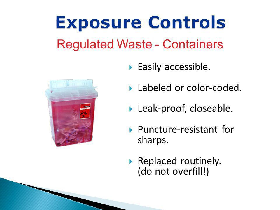 Easily accessible. Labeled or color-coded. Leak-proof, closeable. Puncture-resistant for sharps. Replaced routinely. (do not overfill!) Exposure Contr